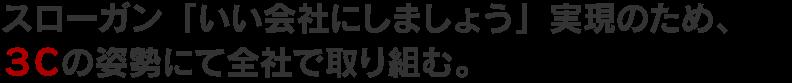 スローガン「いい会社にしましょう」実現のため、 3Cの姿勢にて全社で取り組む。